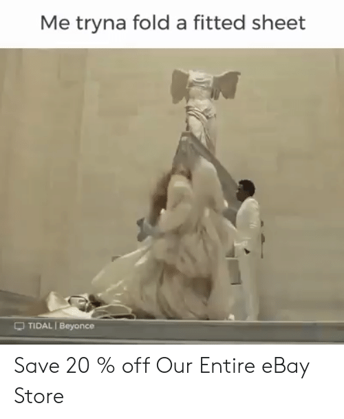 Beyonce: Me tryna fold a fitted sheet  -TIDAL I Beyonce Save 20 % off Our Entire eBay Store