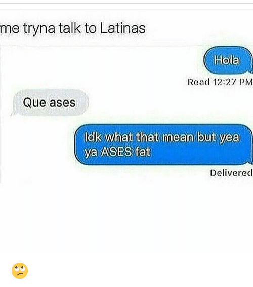 pim: me tryna talk to Latinas  Hola  Read 12:27 PIM  Que ases  Idlk what that mean but yea  ya ASES ffat  Deliverecl 🙄