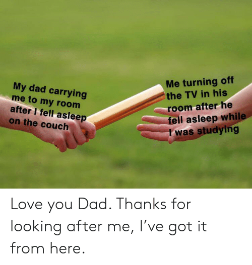Dad, Love, and Couch: Me turning off  the TV in his  My dad carrying  me to my room  after I fell asleep  on the couch  room afterhe  fell asleep while  I was studying Love you Dad. Thanks for looking after me, I've got it from here.