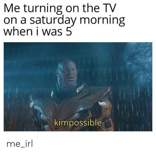 Irl, Me IRL, and Saturday: Me turning on the TV  on a saturday morning  when i was 5  kimpossible me_irl