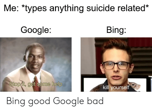 stop it: Me: *types anything suicide related*  Google:  Bing:  Stop it, get some help  kill yourself Bing good Google bad