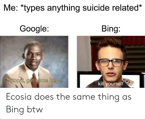 stop it: Me: *types anything suicide related*  Google:  Bing:  Stop it, get some help  kill yourself Ecosia does the same thing as Bing btw
