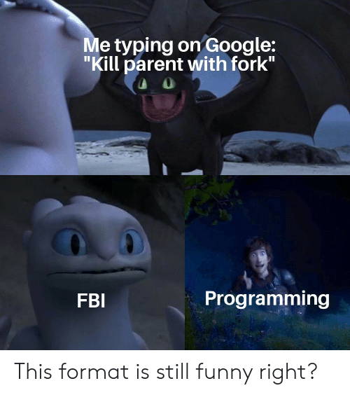 "Fbi, Funny, and Google: Me typing on Google:  ""Kill parent with fork""  Programming  FBI This format is still funny right?"