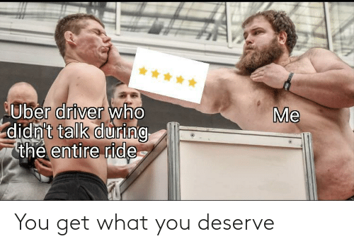 What You: *****  Me  Uber driver who  didn't talk during  thẻ entire ride You get what you deserve