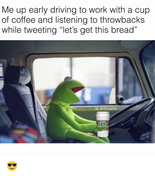 """Driving, Memes, and Work: Me up early driving to work with a cup  of coffee and listening to throwbacks  while tweeting """"let's get this bread""""  IG: @thegainz 😎"""