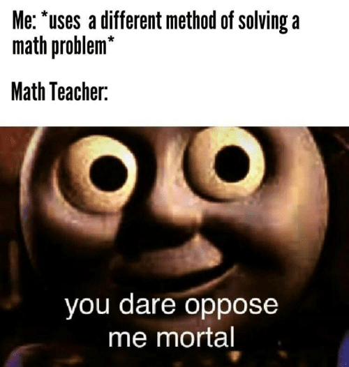 Teacher, Math, and Dare: Me: 'uses a different method of solving a  math problem*  Math Teacher:  you dare oppose  me mortal