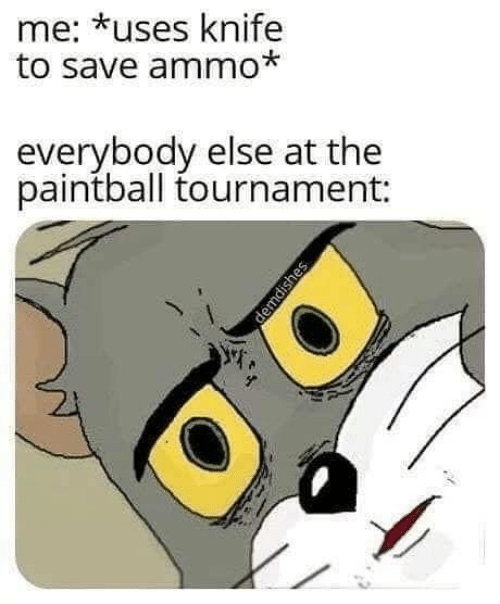 Paintball, Knife, and  Else: me: *uses knife  to save ammo*  everybody else at the  paintball tournament: