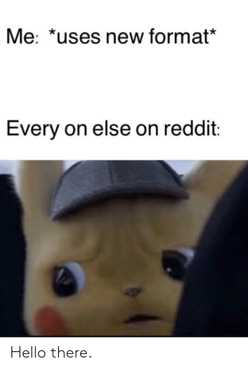 Hello, Reddit, and Format: Me: *uses new format*  Every on else on reddit: Hello there.