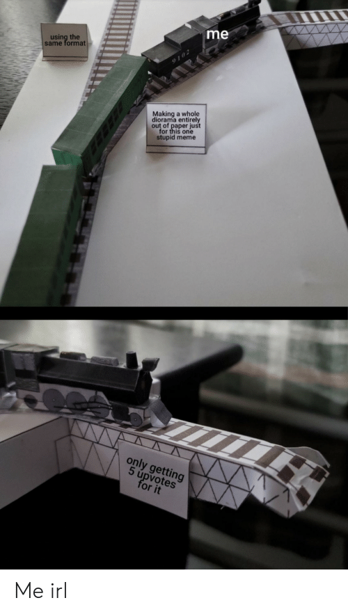Upvotes: me  using the  same format  9102  Making a whole  diorama entirely  out of paper just  for this one  stupid meme  only getting  5 úpvotes  for it Me irl