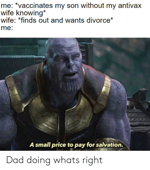 """Dad, Divorce, and Wife: me: """"vaccinates my son without my antivax  wife knowing  wife: *finds out and wants divorce*  me:  A small price to pay for salvation. Dad doing whats right"""