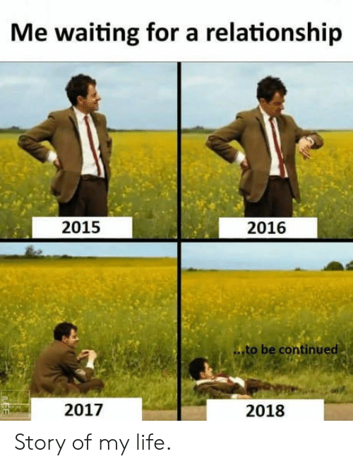 Be Continued: Me waiting for a relationship  2015  2016  to be continued  2017  2018 Story of my life.