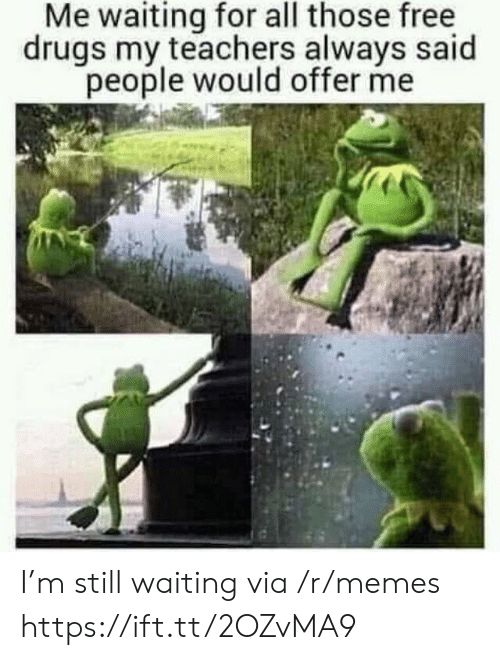 Still Waiting: Me waiting for all those free  drugs my teachers always said  people would offer me I'm still waiting via /r/memes https://ift.tt/2OZvMA9