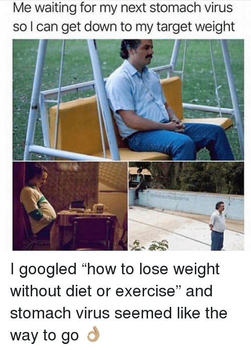 """Way To Go: Me waiting for my next stomach virus  so l can get down to my target weight I googled """"how to lose weight without diet or exercise"""" and stomach virus seemed like the way to go 👌🏽"""