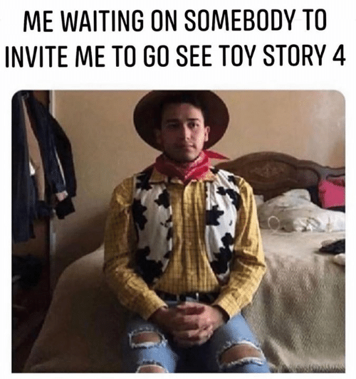 Toy Story 4: ME WAITING ON SOMEBODY TO  INVITE ME TO GO SEE TOY STORY 4