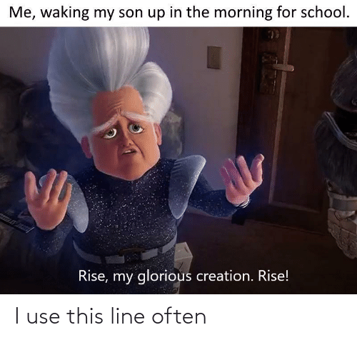 My Son: Me, waking my son up in the morning for school.  Rise, my glorious creation. Rise! I use this line often