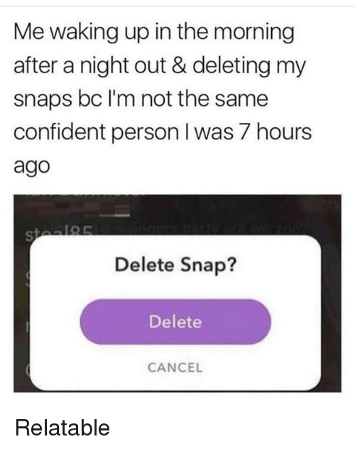 personable: Me waking up in the morning  after a night out & deleting my  snaps bc I'm not the same  confident person I was 7 hours  ago  Delete Snap?  Delete  CANCE Relatable