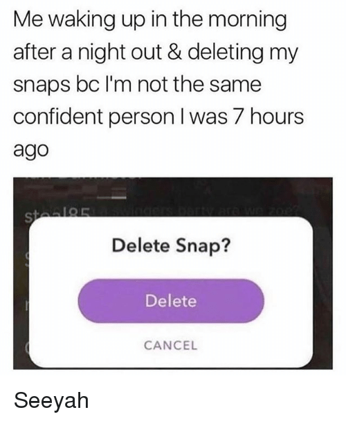 personable: Me waking up in the morning  after a night out & deleting my  snaps bc l'm not the same  confident person I was 7 hours  ago  Delete Snap?  Delete  CANCEL Seeyah