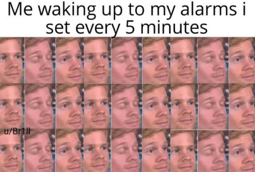 Set, Waking Up, and 5 Minutes: Me waking up to my alarms i  set every 5 minutes  u/Brtll