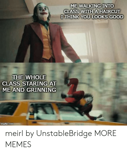Grinning: ME WALKING INTO  CLASS WITH A HAIRCUT  I THINK YOU LOOKS GOOD  THE WHOLE  CLASS STARING AT  ME AND GRINNING  imgflip.com meirl by UnstableBridge MORE MEMES