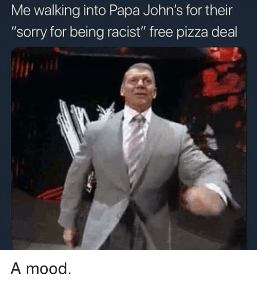 "Mood, Pizza, and Sorry: Me walking into Papa John's for their  ""sorry for being racist"" free pizza deal A mood."