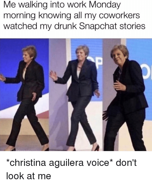 monday morning: Me walking into work Monday  morning knowing all my coworkers  watched my drunk Snapchat stories *christina aguilera voice* don't look at me