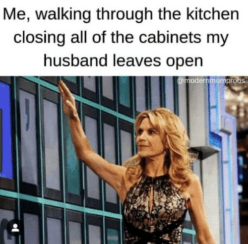 Husband, All of The, and Open: Me, walking through the kitchen  closing all of the cabinets my  husband leaves open  @modernmomprobs