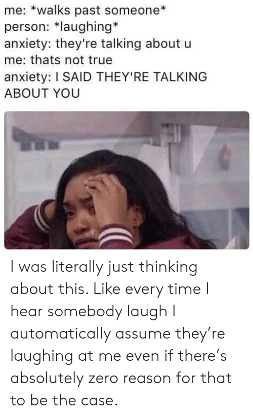 True, Zero, and Anxiety: me: *walks past someone  person: *laughing*  anxiety: they're talking about u  me: thats not true  anxiety: I SAID THEY'RE TALKING  ABOUT YOU I was literally just thinking about this. Like every time I hear somebody laugh I automatically assume they're laughing at me even if there's absolutely zero reason for that to be the case.