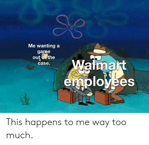 Walmart: Me wanting a  game  out of the  Walmart  employees  case. This happens to me way too much.