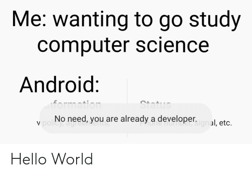 Android, Hello, and Formation: Me: wanting to go study  computer science  Android:  formation  Status  V poliNo need, you are already a developer.gnal, etc.  One nuTIDe Hello World