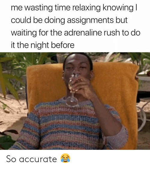 Rush, Time, and Waiting...: me wasting time relaxing knowing  could be doing assignments but  waiting for the adrenaline rush to do  it the night before So accurate 😂