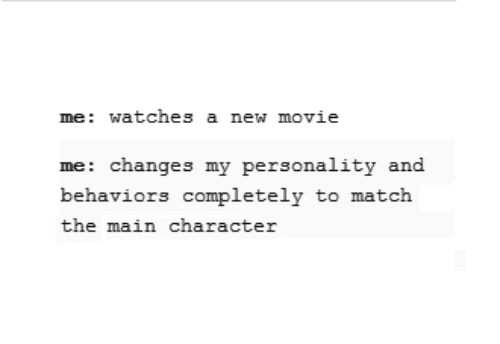 To Match: me: watches a new movie  me: changes my personality and  behaviors completely to match  the main character