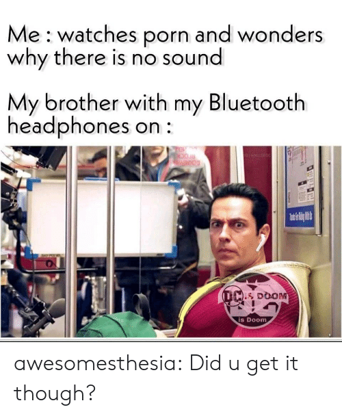 Bluetooth: Me watches porn and wonders  why there is nO sound  My brother with my Bluetooth  headphones on  TO  GHALLORDC  Weod  (L DOOM  is Doom awesomesthesia:  Did u get it though?