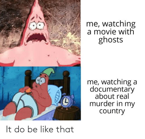 Movie: me, watching  a movie with  ghosts  me, watching a  documentary  about real  murder in my  country It do be like that