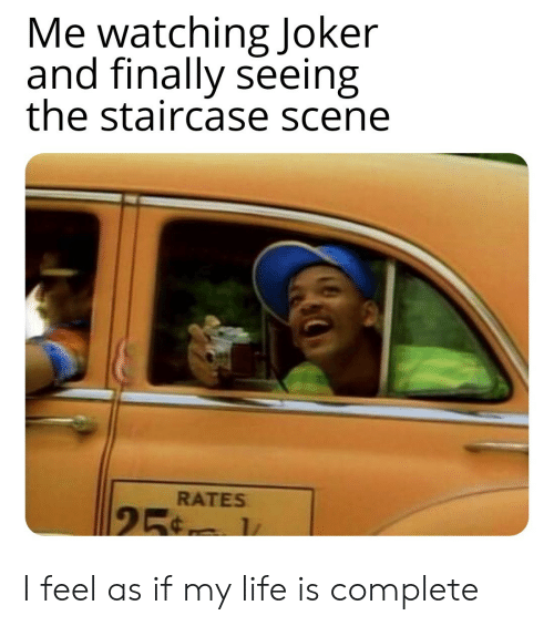 Joker, Life, and Scene: Me watching Joker  and finally seeing  the staircase scene  RATES  25 1 I feel as if my life is complete