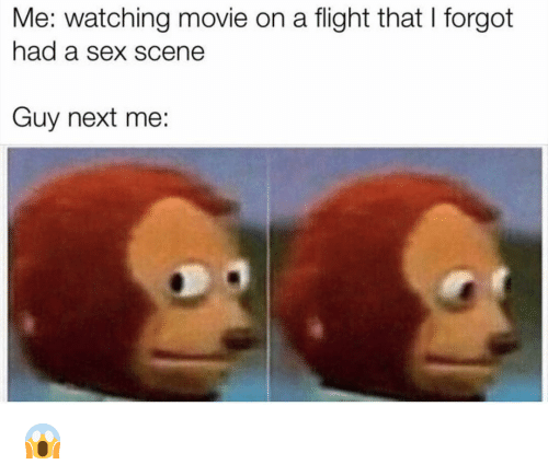 watching movie: Me: watching movie on a flight that I forgot  had a sex scene  Guy next me: 😱