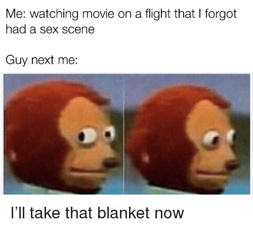 watching movie: Me: watching movie on a flight that I forgot  had a Sex SCene  Guy next me: I'll take that blanket now