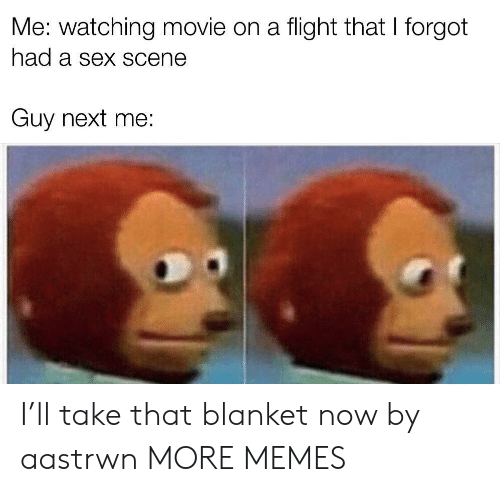watching movie: Me: watching movie on a flight that I forgot  had a Sex SCene  Guy next me: I'll take that blanket now by aastrwn MORE MEMES
