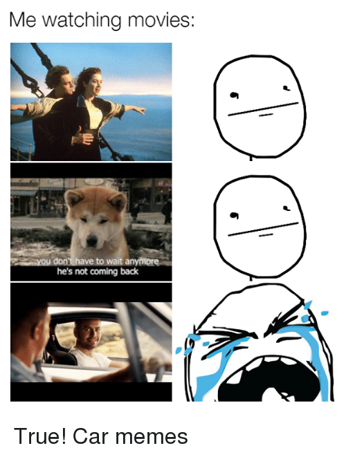 watching movie: Me watching movies:  ve to wait anymore  he's not coming back True! Car memes