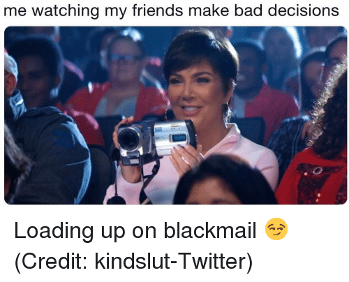 blackmail: me watching my friends make bad decisions Loading up on blackmail 😏 (Credit: kindslut-Twitter)