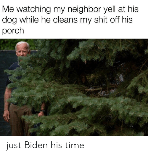 neighbor: Me watching my neighbor yell at his  dog while he cleans my shit off his  porch just Biden his time