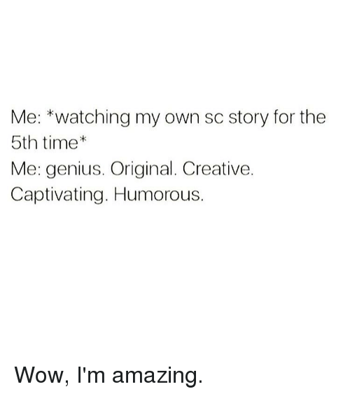 Creativer: Me: *watching my own sc story for the  5th time  Me: genius. Original. Creative.  Captivating. Humorous. Wow, I'm amazing.