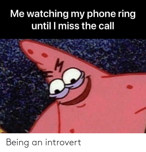 Until I: Me watching my phone ring  until I miss the call Being an introvert