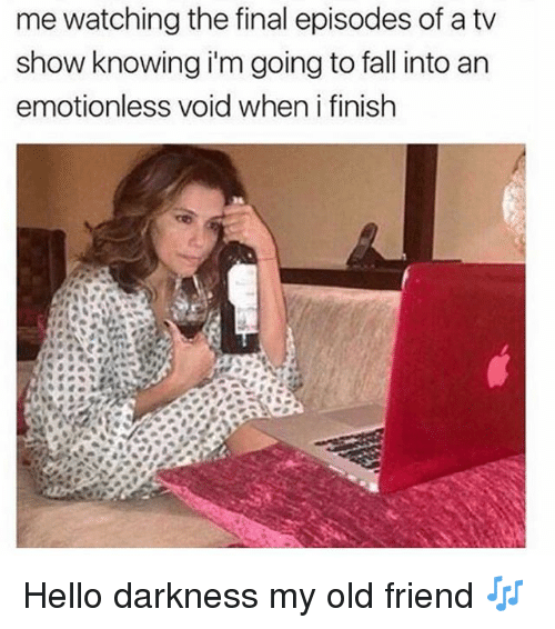 Fall, Hello, and Hello Darkness, My Old Friend: me watching the final episodes of a tv  show knowing i'm going to fall into an  emotionless void when i finish Hello darkness my old friend 🎶