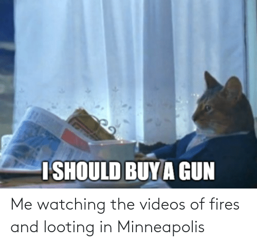 watching: Me watching the videos of fires and looting in Minneapolis