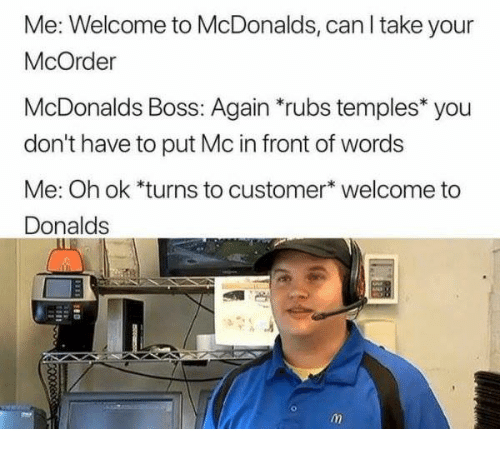 "McDonalds, Humans of Tumblr, and Boss: Me: Welcome to McDonalds, can l take your  McOrder  McDonalds Boss: Again ""rubs temples* you  don't have to put Mc in front of words  Me: Oh ok *turns to customer* welcome to  Donalds"