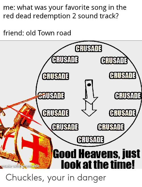 Good, Time, and Old: me: what was your favorite song in the  red dead redemption 2 sound track?  friend: old Town road  CRUSADE  CRUSADE  CRUSADE  CRUSADE  CRUSADE  CRUSADE  eRUSADE  CRUSADE  CRUSADE  CRUSADE  CRUSADE  CRUSADE  Good Heavens, just  lookat the time!  made with mematic Chuckles, your in danger