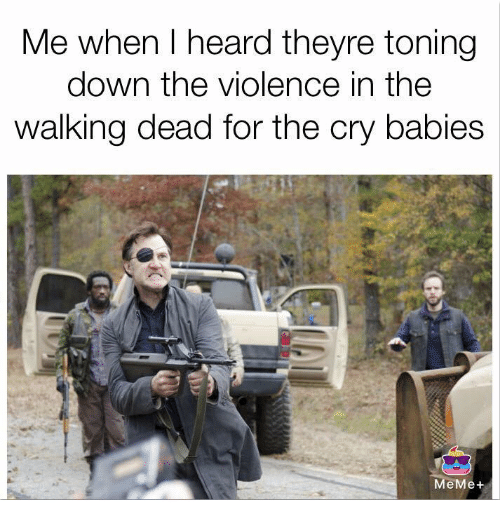 crying babies: Me when heard theyre toning  down the violence in the  walking dead for the cry babies  MeMe