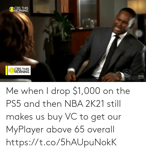 and then: Me when I drop $1,000 on the PS5 and then NBA 2K21 still makes us buy VC to get our MyPlayer above 65 overall  https://t.co/5hAUpuNokK