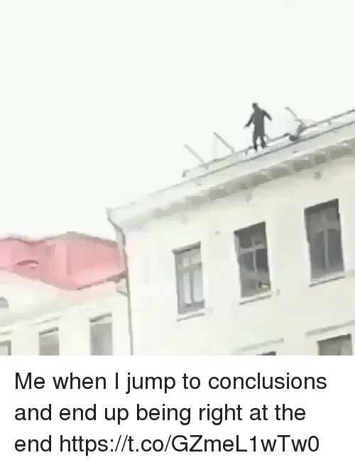 Jump To Conclusions: Me when I jump to conclusions and end up being right at the end https://t.co/GZmeL1wTw0