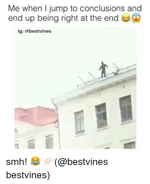 Jump To Conclusions: Me when I jump to conclusions and  end up being right at the end  ig: @bestvines smh! 😂 👉🏻(@bestvines bestvines)